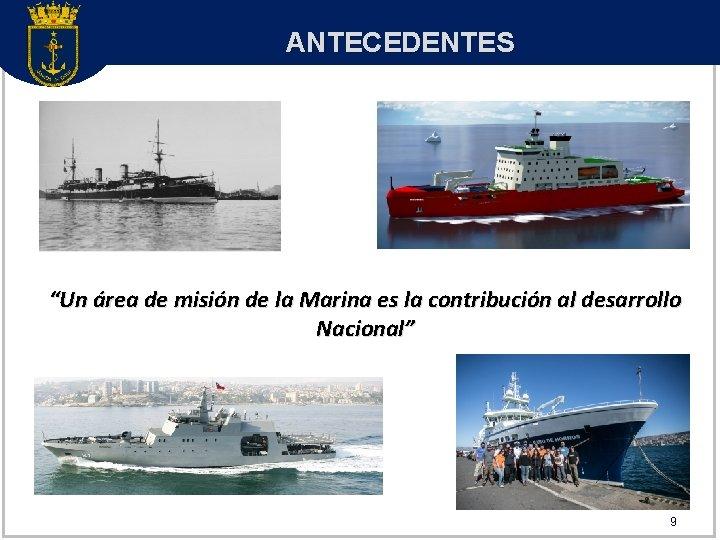 """ANTECEDENTES """"Un área de misión de la Marina es la contribución al desarrollo Nacional"""""""