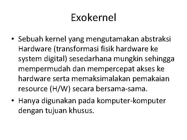 Exokernel • Sebuah kernel yang mengutamakan abstraksi Hardware (transformasi fisik hardware ke system digital)