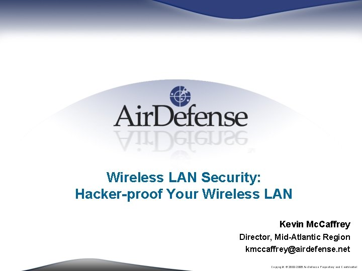 Wireless LAN Security: Hacker-proof Your Wireless LAN Kevin Mc. Caffrey Director, Mid-Atlantic Region kmccaffrey@airdefense.