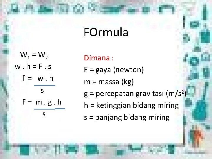 FOrmula W 1 = W 2 w. h = F. s F = w.