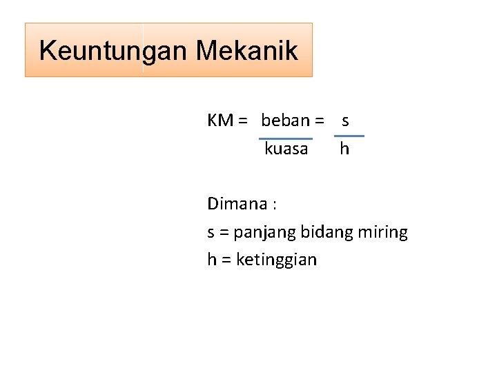Keuntungan Mekanik KM = beban = s kuasa h Dimana : s = panjang