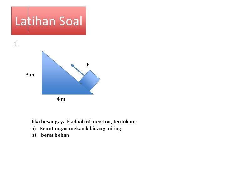 Latihan Soal 1. F 3 m 4 m Jika besar gaya F adaah 60