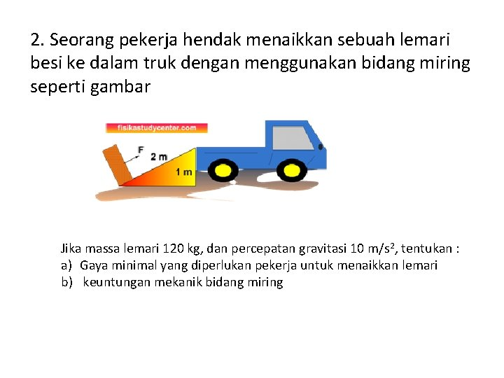 2. Seorang pekerja hendak menaikkan sebuah lemari besi ke dalam truk dengan menggunakan bidang