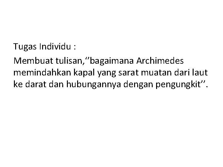 Tugas Individu : Membuat tulisan, ''bagaimana Archimedes memindahkan kapal yang sarat muatan dari laut