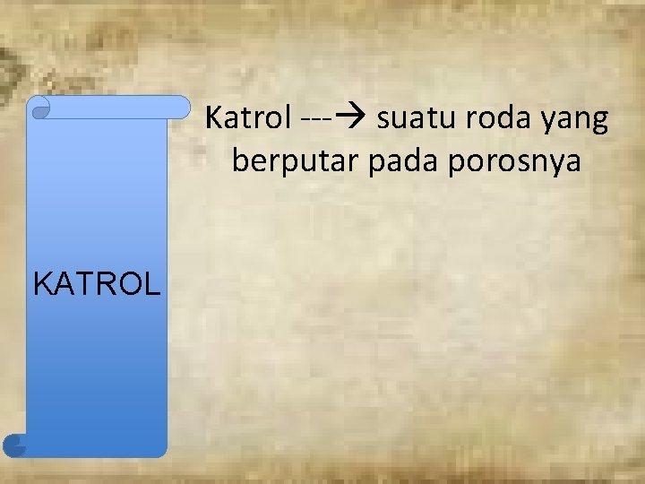 Katrol --- suatu roda yang berputar pada porosnya KATROL
