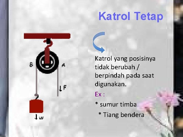 Katrol Tetap Katrol yang posisinya tidak berubah / berpindah pada saat digunakan. Ex :