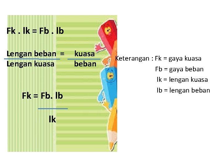 Fk. lk = Fb. lb Lengan beban = Lengan kuasa Fk = Fb. lb
