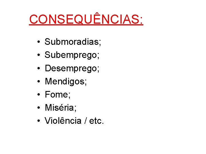 CONSEQUÊNCIAS: • • Submoradias; Subemprego; Desemprego; Mendigos; Fome; Miséria; Violência / etc.