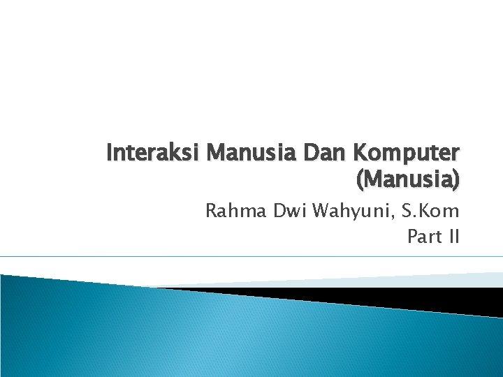 Interaksi Manusia Dan Komputer (Manusia) Rahma Dwi Wahyuni, S. Kom Part II