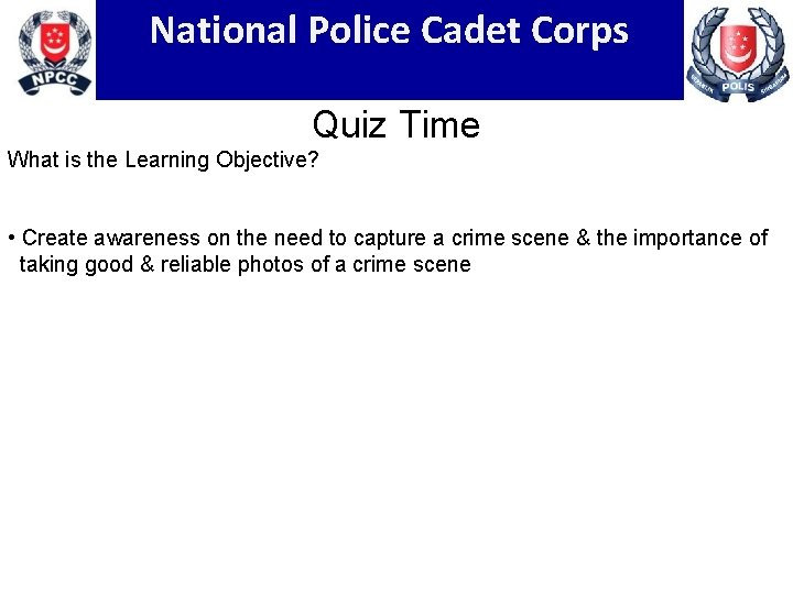 National Police Cadet Corps Quiz Time What is the Learning Objective? • Create awareness