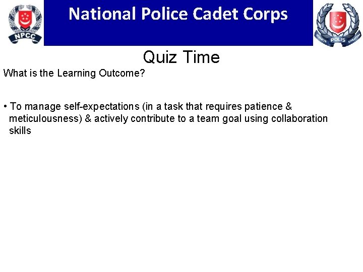 National Police Cadet Corps Quiz Time What is the Learning Outcome? • To manage