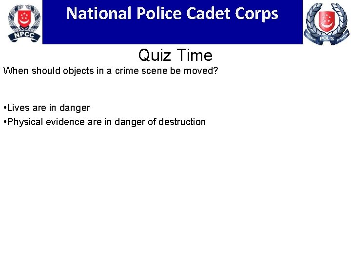 National Police Cadet Corps Quiz Time When should objects in a crime scene be