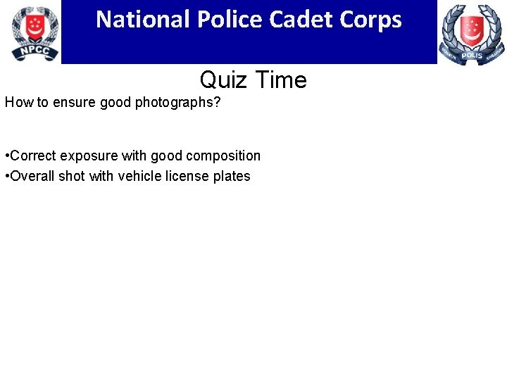 National Police Cadet Corps Quiz Time How to ensure good photographs? • Correct exposure