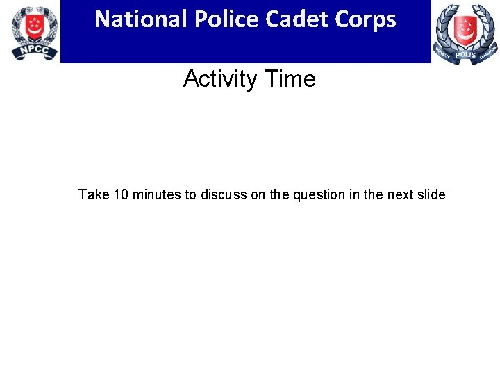 National Police Cadet Corps Activity Time Take 10 minutes to discuss on the question