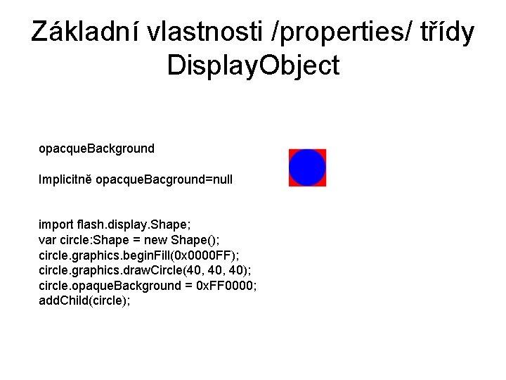 Základní vlastnosti /properties/ třídy Display. Object opacque. Background Implicitně opacque. Bacground=null import flash. display.
