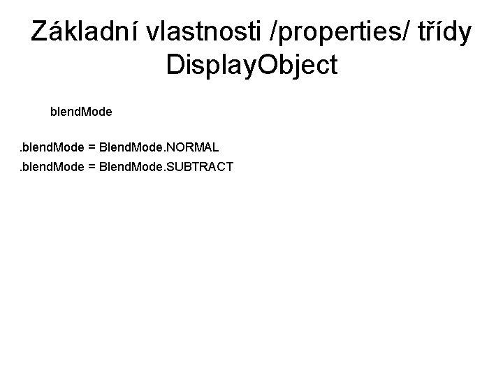 Základní vlastnosti /properties/ třídy Display. Object blend. Mode = Blend. Mode. NORMAL. blend. Mode
