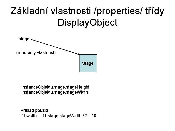 Základní vlastnosti /properties/ třídy Display. Object. stage (read only vlastnost) Stage instance. Objektu. stage.