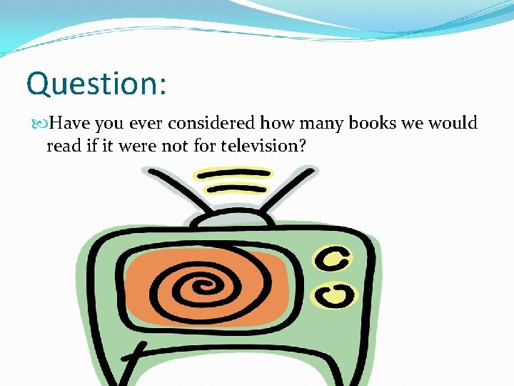 Question: Have you ever considered how many books we would read if it were