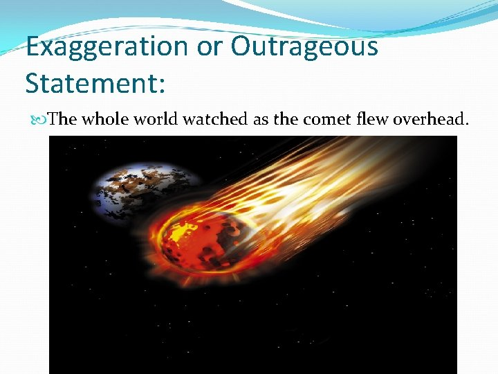 Exaggeration or Outrageous Statement: The whole world watched as the comet flew overhead.