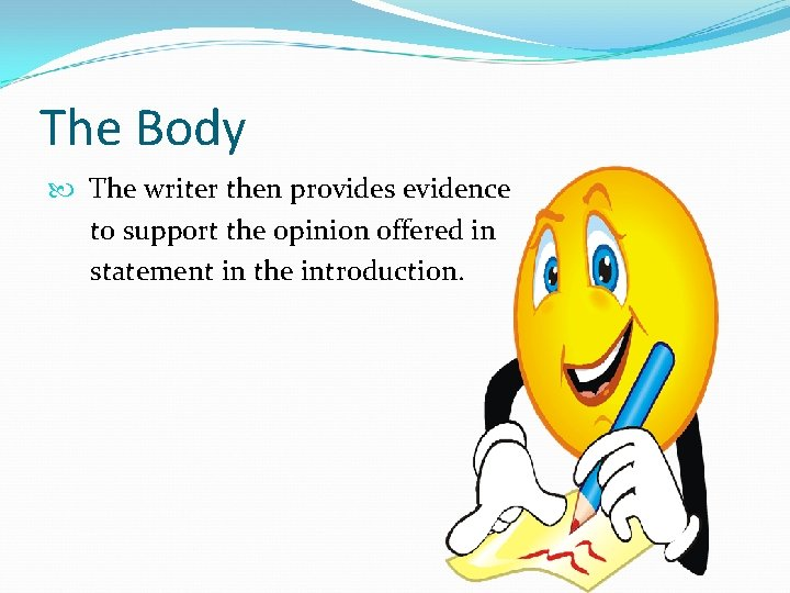 The Body The writer then provides evidence to support the opinion offered in statement