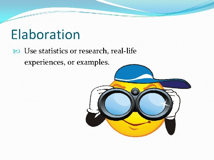 Elaboration Use statistics or research, real-life experiences, or examples.