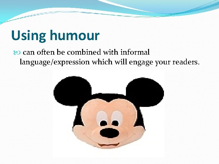 Using humour can often be combined with informal language/expression which will engage your readers.