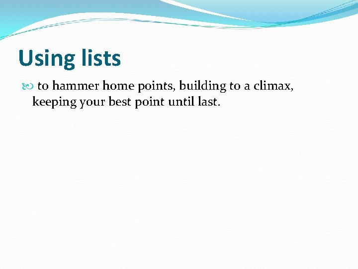 Using lists to hammer home points, building to a climax, keeping your best point