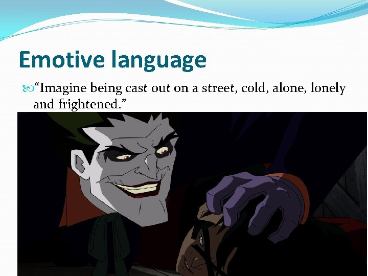 """Emotive language """"Imagine being cast out on a street, cold, alone, lonely and frightened."""