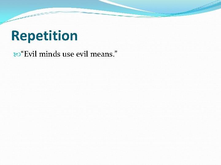 "Repetition ""Evil minds use evil means. """
