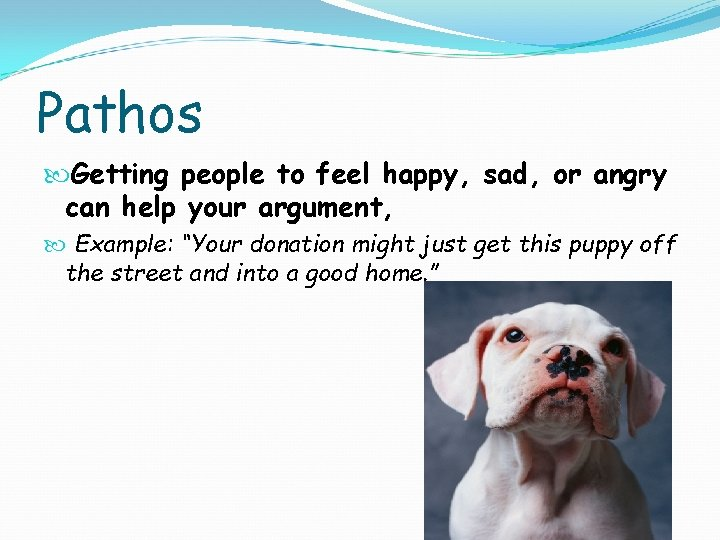 Pathos Getting people to feel happy, sad, or angry can help your argument, Example: