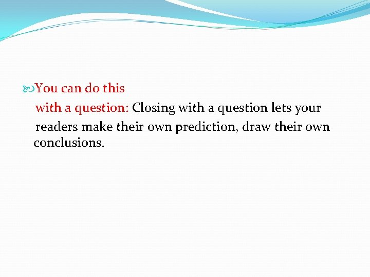 You can do this with a question: Closing with a question lets your