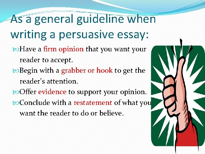 As a general guideline when writing a persuasive essay: Have a firm opinion that