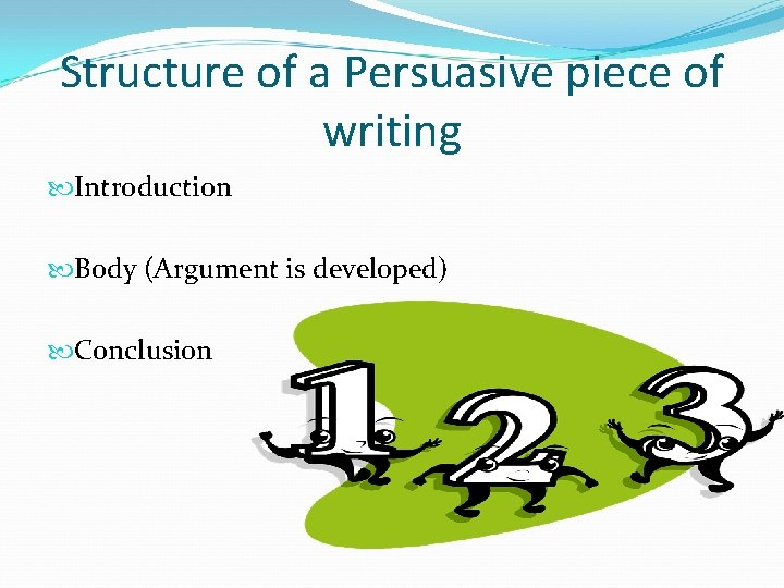 Structure of a Persuasive piece of writing Introduction Body (Argument is developed) Conclusion
