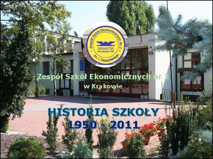 Zespół Szkół Ekonomicznych nr 2 w Krakowie Zespół HISTORIA SZKOŁY 1950 - 2011