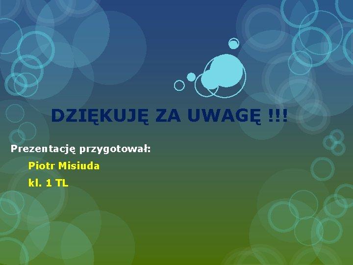 DZIĘKUJĘ ZA UWAGĘ !!! Prezentację przygotował: Piotr Misiuda kl. 1 TL