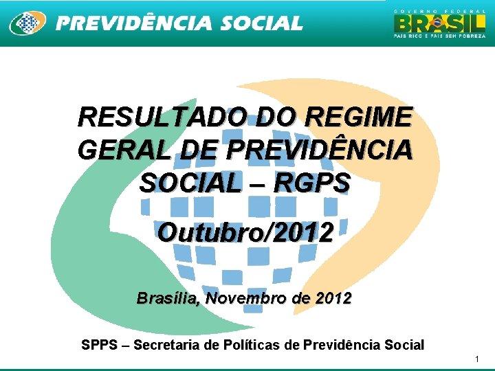 RESULTADO DO REGIME GERAL DE PREVIDÊNCIA SOCIAL – RGPS Outubro/2012 Brasília, Novembro de 2012