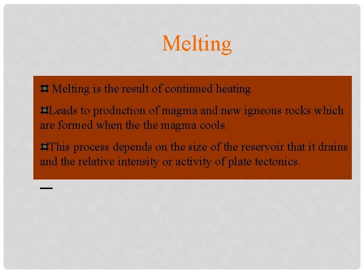 Melting is the result of continued heating Leads to production of magma and new