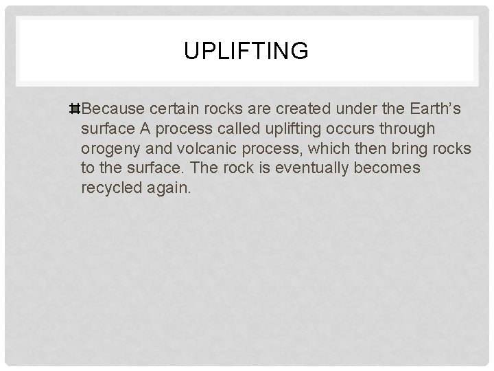 UPLIFTING Because certain rocks are created under the Earth's surface A process called uplifting