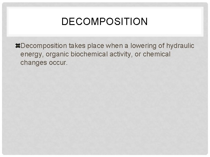 DECOMPOSITION Decomposition takes place when a lowering of hydraulic energy, organic biochemical activity, or