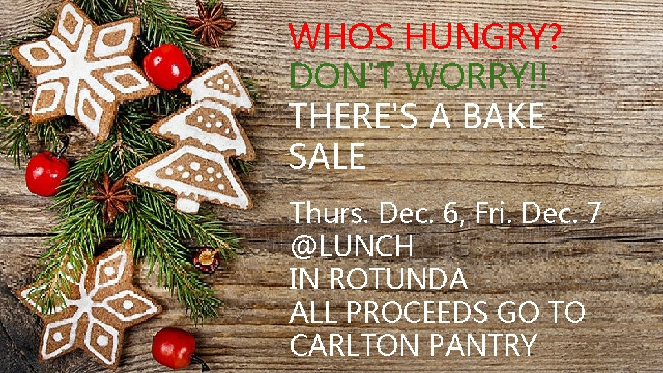WHOS HUNGRY? DON'T WORRY!! THERE'S A BAKE SALE IT'S Thurs. Dec. 6, Fri. Dec.