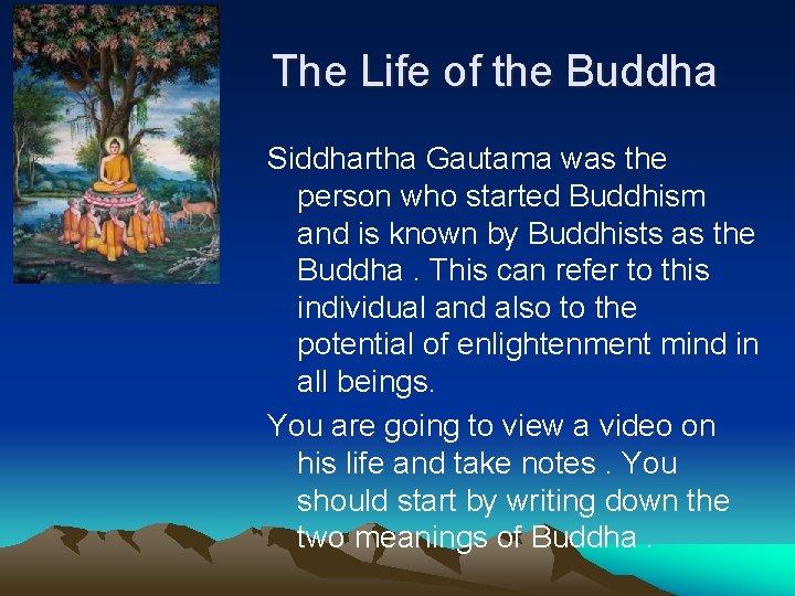 The Life of the Buddha Siddhartha Gautama was the person who started Buddhism and