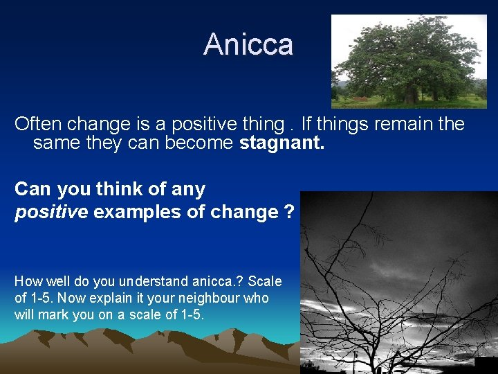 Anicca Often change is a positive thing. If things remain the same they can