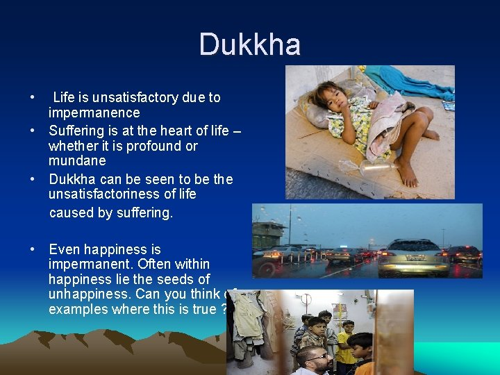 Dukkha • Life is unsatisfactory due to impermanence • Suffering is at the heart