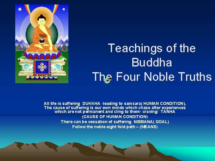 Teachings of the Buddha The Four Noble Truths All life is suffering DUKKHA -leading