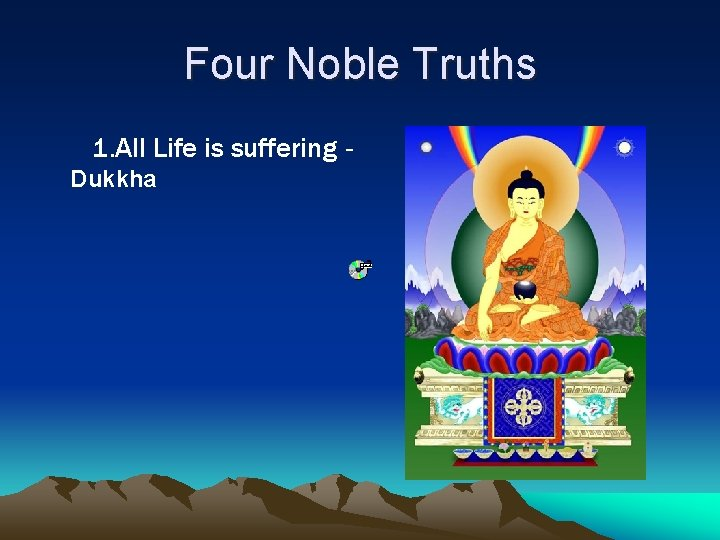 Four Noble Truths 1. All Life is suffering Dukkha