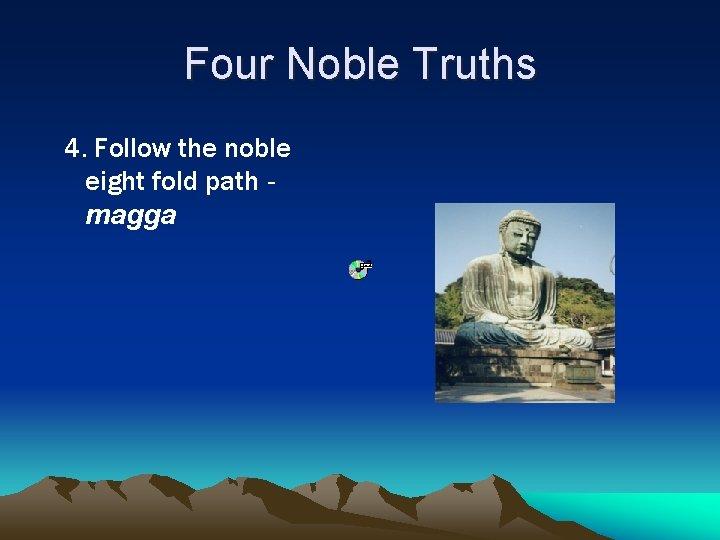 Four Noble Truths 4. Follow the noble eight fold path magga