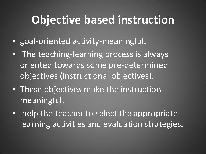 Objective based instruction • goal-oriented activity-meaningful. • The teaching-learning process is always oriented towards