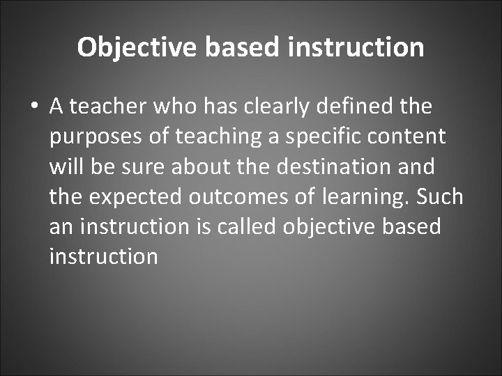 Objective based instruction • A teacher who has clearly defined the purposes of teaching
