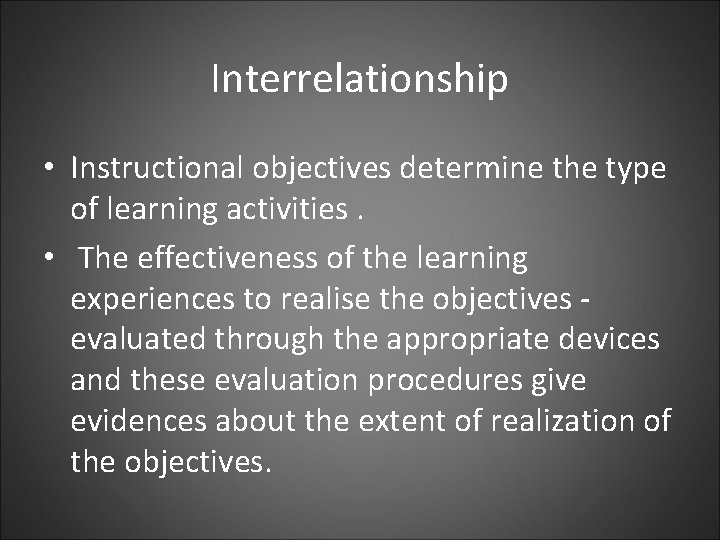 Interrelationship • Instructional objectives determine the type of learning activities. • The effectiveness of