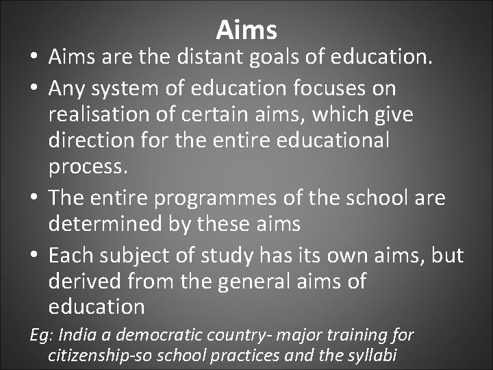 Aims • Aims are the distant goals of education. • Any system of education